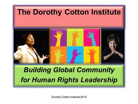 The Dorothy Cotton Institute Building Global Community for Human Rights Leadership Dorothy Cotton Institute 2010.