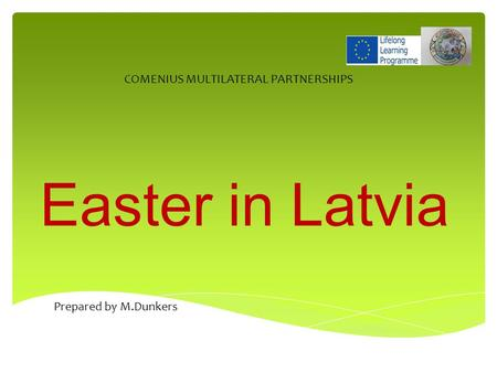 Easter in Latvia COMENIUS MULTILATERAL PARTNERSHIPS Prepared by M.Dunkers.