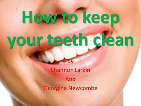 How to keep your teeth clean By Shannon Larkin And Georgina Newcombe.