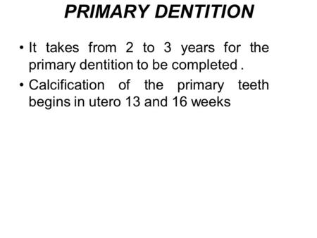 PRIMARY DENTITION It takes from 2 to 3 years for the primary dentition to be completed . Calcification of the primary teeth begins in utero 13 and 16 weeks.