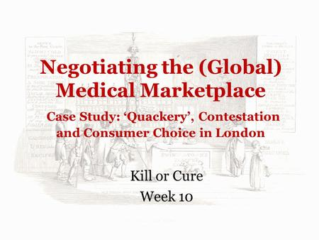 Negotiating the (Global) Medical Marketplace Case Study: 'Quackery', Contestation and Consumer Choice in London Kill or Cure Week 10.