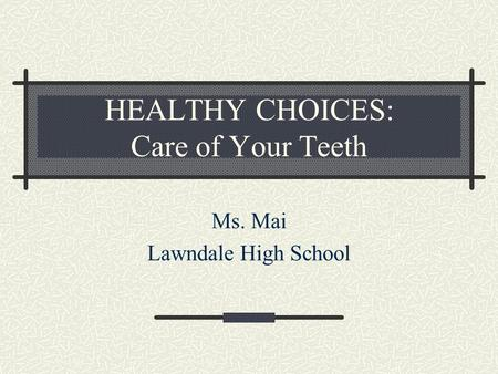 HEALTHY CHOICES: Care of Your Teeth Ms. Mai Lawndale High School.