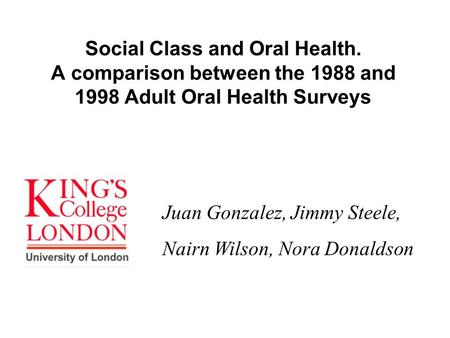 Social Class and Oral Health. A comparison between the 1988 and 1998 Adult Oral Health Surveys Juan Gonzalez, Jimmy Steele, Nairn Wilson, Nora Donaldson.