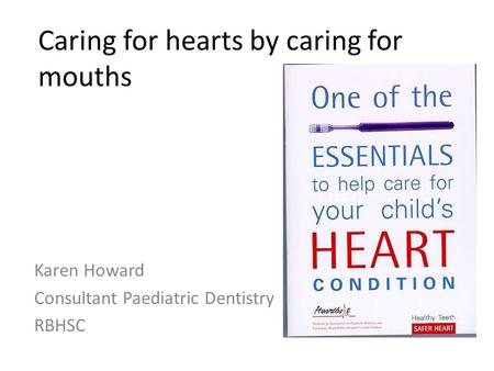 Caring for hearts by caring for mouths Karen Howard Consultant Paediatric Dentistry RBHSC.