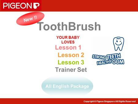 Copyright © Pigeon Singapore All Rights Reserved ToothBrush YOUR BABY LOVES New !! All English Package Lesson 1 Lesson 2 Lesson 3 Trainer Set.
