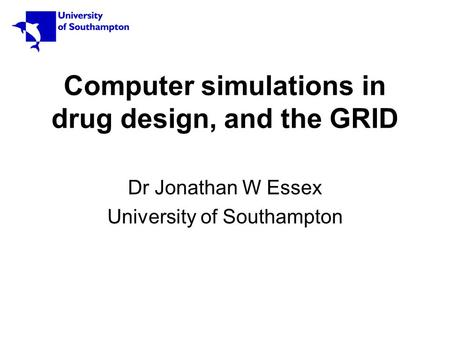 Computer simulations in drug design, and the GRID Dr Jonathan W Essex University of Southampton.