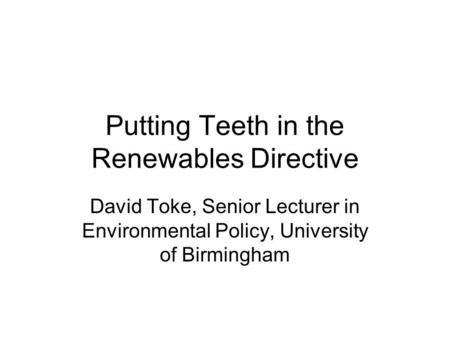 Putting Teeth in the Renewables Directive David Toke, Senior Lecturer in Environmental Policy, University of Birmingham.