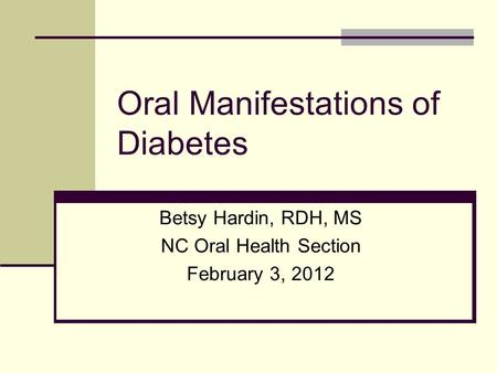 Oral Manifestations of Diabetes Betsy Hardin, RDH, MS NC Oral Health Section February 3, 2012.