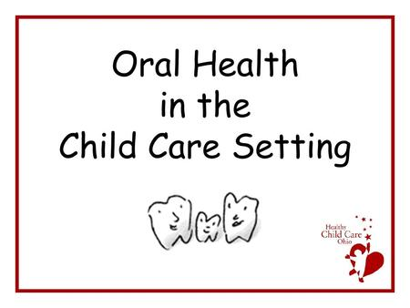 Oral Health in the Child Care Setting. From the Bureau of Oral Health ODH 2004-05 Survey of the Oral Health of Ohio Schoolchildren—Key Findings –Dental.