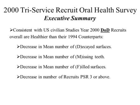 2000 Tri-Service Recruit Oral Health Survey Executive Summary  Consistent with US civilian Studies Year 2000 DoD Recruits overall are Healthier than their.