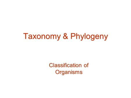 Taxonomy & Phylogeny Classification of Organisms.