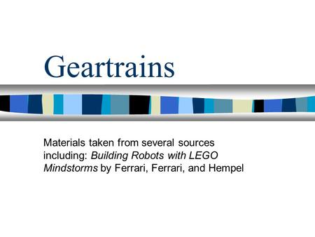 Geartrains Materials taken from several sources including: Building Robots with LEGO Mindstorms by Ferrari, Ferrari, and Hempel 1.