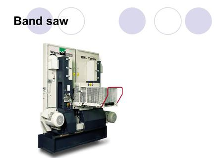 Band saw. Sawing Methods  Handsawing The tools is moved by hand  Machine sawing The tools is moved by a machinery.