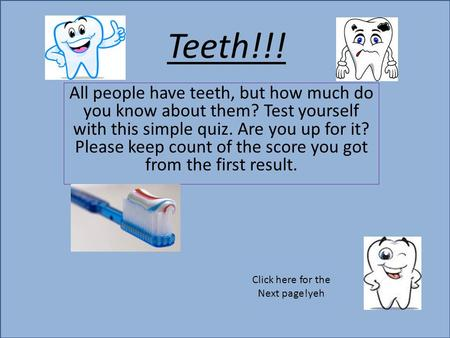 Teeth!!! All people have teeth, but how much do you know about them? Test yourself with this simple quiz. Are you up for it? Please keep count of the score.
