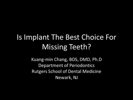 Is Implant The Best Choice For Missing Teeth? Kuang-min Chang, BDS, DMD, Ph.D Department of Periodontics Rutgers School of Dental Medicine Newark, NJ.