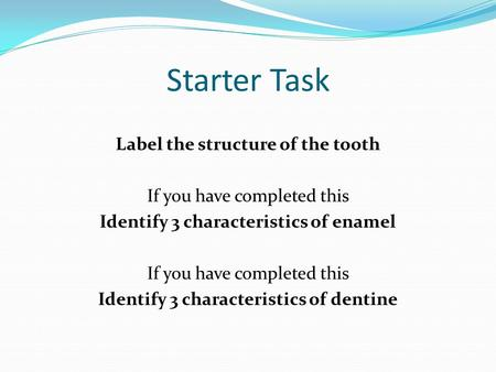 Starter Task Label the structure of the tooth If you have completed this Identify 3 characteristics of enamel Identify 3 characteristics of dentine.