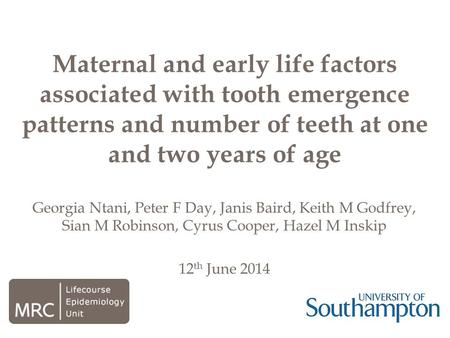 Georgia Ntani, Peter F Day, Janis Baird, Keith M Godfrey, Sian M Robinson, Cyrus Cooper, Hazel M Inskip 12 th June 2014 Maternal and early life factors.