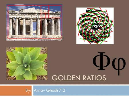 GOLDEN RATIOS By: Arnav Ghosh 7.2. Golden Ratio  It is also known as 'Phi'.  It is an irrational mathematical constant and is usually rounded of to.