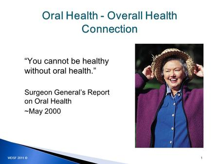 """You cannot be healthy without oral health."" Surgeon General's Report on Oral Health ~May 2000 1 WDSF 2011 ©"