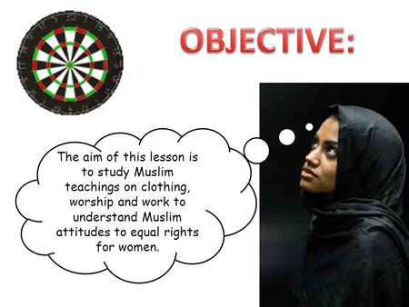 OBJECTIVE: The aim of this lesson is to study Muslim teachings on clothing, worship and work to understand Muslim attitudes to equal rights for women.