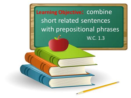 Learning Objective : combine short related sentences with prepositional phrases W.C. 1.3.