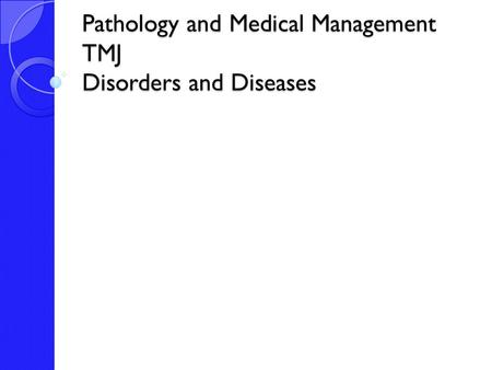Pathology and Medical Management TMJ Disorders and Diseases.