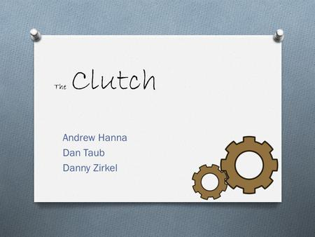 The Clutch Andrew Hanna Dan Taub Danny Zirkel. Que es clutch? O Is it: O A: a firm grasp? O B: a handbag without handles? O C: A group of eggs fertilized.