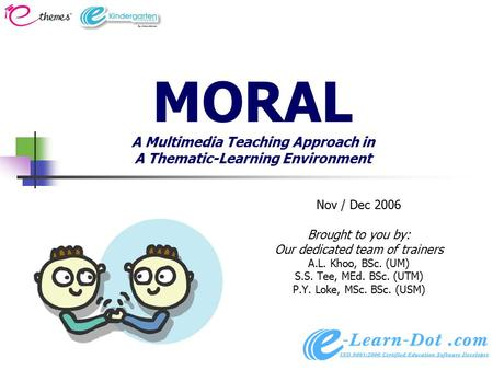 MORAL A Multimedia Teaching Approach in A Thematic-Learning Environment Nov / Dec 2006 Brought to you by: Our dedicated team of trainers A.L. Khoo, BSc.