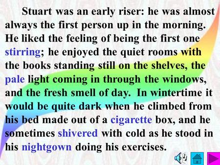 Stuart was an early riser: he was almost always the first person up in the morning. He liked the feeling of being the first one stirring; he enjoyed the.