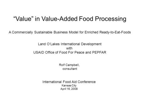 "International Food Aid Conference Kansas City April 16, 2008 ""Value"" in Value-Added Food Processing A Commercially Sustainable Business Model for Enriched."