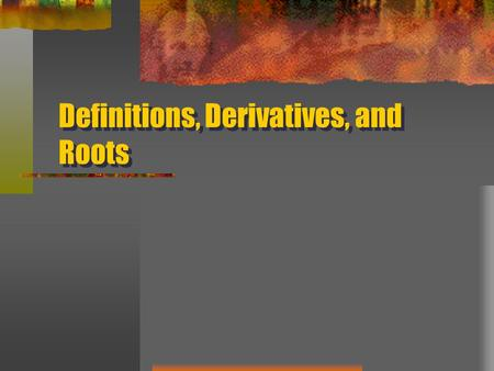 Definitions, Derivatives, and Roots. Definitions a phrase or sentence that says exactly what a word, phrase, or idea means de- down from, away from finis-
