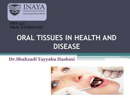 ORAL TISSUES IN HEALTH AND DISEASE Dr.Shahzadi Tayyaba Hashmi DNT 243 ORAL PATHOLOGY.