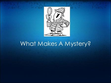 What Makes A Mystery?. Elements of a Mystery Characters: Detectives Suspects Setting Clues Red Herrings Conclusion.