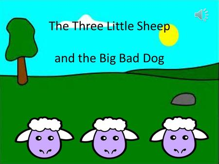 "The Three Little Sheep and the Big Bad Dog Once upon a time there lived three little sheep. There mother said ""go and build your own house you are too."