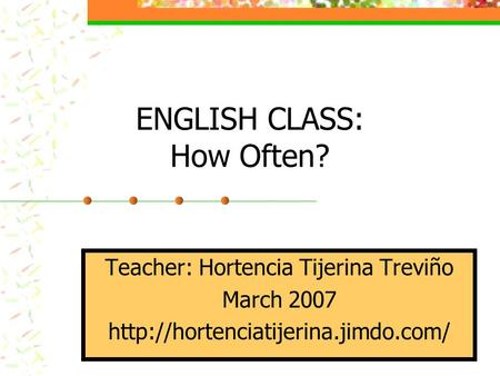 ENGLISH CLASS: How Often? Teacher: Hortencia Tijerina Treviño March 2007