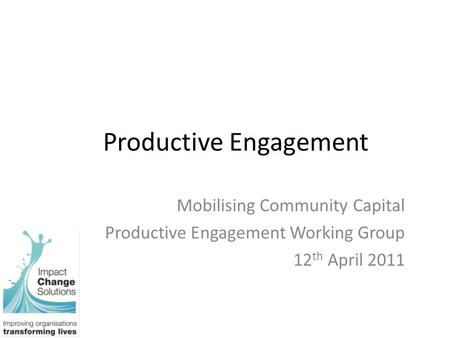 Productive Engagement Mobilising Community Capital Productive Engagement Working Group 12 th April 2011.
