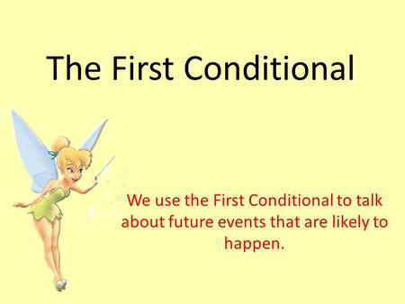 The First Conditional We use the First Conditional to talk about future events that are likely to happen.