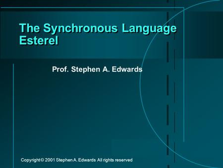 Copyright © 2001 Stephen A. Edwards All rights reserved The Synchronous Language Esterel Prof. Stephen A. Edwards.