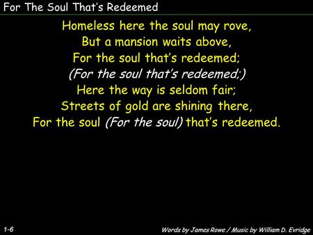 For The Soul That's Redeemed 1-6 Homeless here the soul may rove, But a mansion waits above, For the soul that's redeemed; (For the soul that's redeemed;)