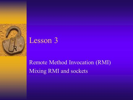 Lesson 3 Remote Method Invocation (RMI) Mixing RMI and sockets.