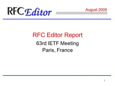 1 August 2005 63rd IETF Meeting Paris, France RFC Editor Report.
