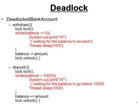 1Deadlock DeadlockedBankAccount –withdraw(){ lock.lock(); while(balance <= 0){ System.out.print(W); // waiting for the balance to exceed 0 Thread.sleep(1000);