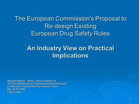 1 The European Commission's Proposal to Re-design Existing European Drug Safety Rules An Industry View on Practical Implications Margaret Walters – Merck,