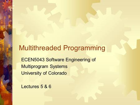 Multithreaded Programming ECEN5043 Software Engineering of Multiprogram Systems University of Colorado Lectures 5 & 6.