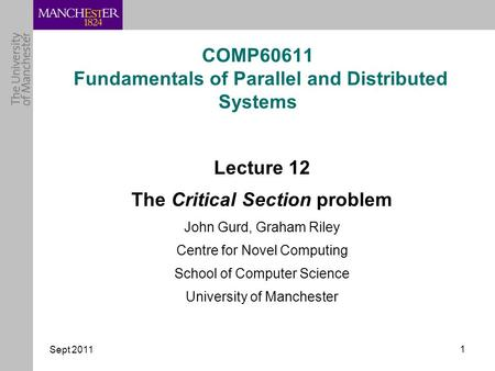 Sept 2011 1 COMP60611 Fundamentals of Parallel and Distributed Systems Lecture 12 The Critical Section problem John Gurd, Graham Riley Centre for Novel.