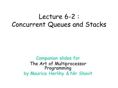 Lecture 6-2 : Concurrent Queues and Stacks Companion slides for The Art of Multiprocessor Programming by Maurice Herlihy & Nir Shavit.