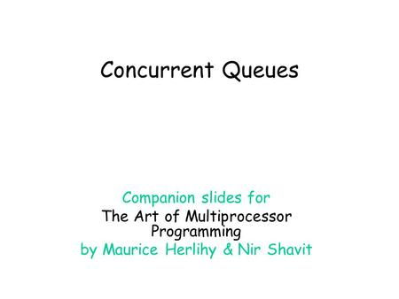 Concurrent Queues Companion slides for The Art of Multiprocessor Programming by Maurice Herlihy & Nir Shavit.