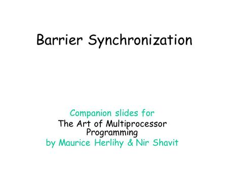 Barrier Synchronization Companion slides for The Art of Multiprocessor Programming by Maurice Herlihy & Nir Shavit.