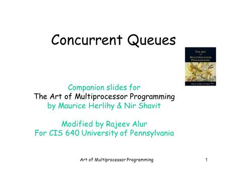 Art of Multiprocessor Programming1 Concurrent Queues Companion slides for The Art of Multiprocessor Programming by Maurice Herlihy & Nir Shavit Modified.