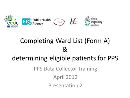 Completing Ward List (Form A) & determining eligible patients for PPS PPS Data Collector Training April 2012 Presentation 2.
